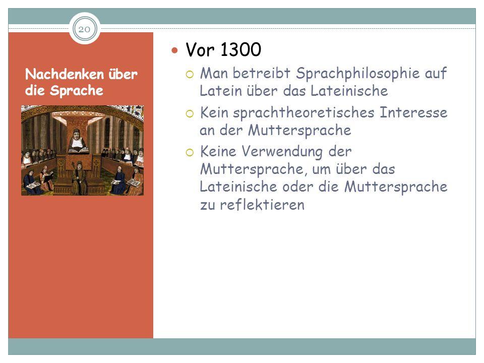 Nachdenken über die Sprache Vor 1300 Man betreibt Sprachphilosophie auf Latein über das Lateinische Kein sprachtheoretisches Interesse an der Muttersp