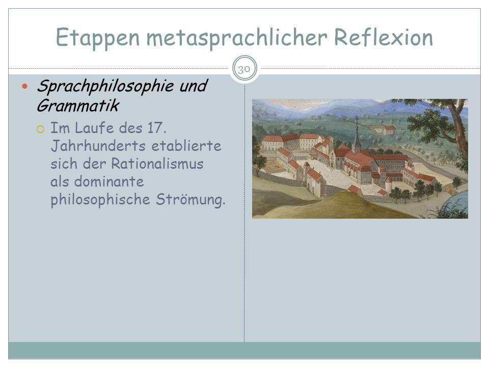 Etappen metasprachlicher Reflexion 30 Sprachphilosophie und Grammatik Im Laufe des 17. Jahrhunderts etablierte sich der Rationalismus als dominante ph