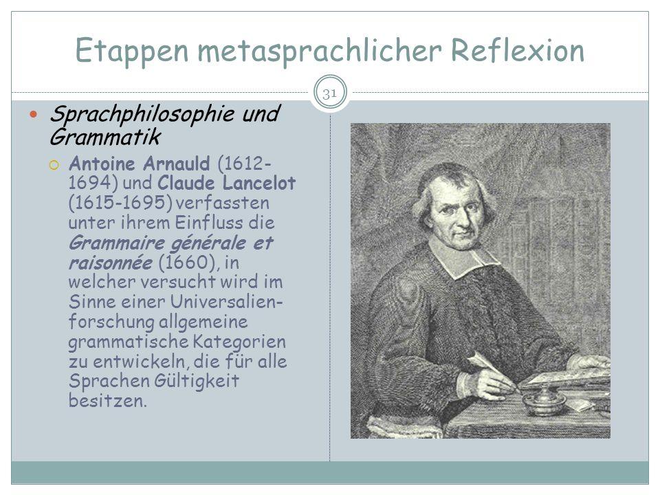 Etappen metasprachlicher Reflexion 31 Sprachphilosophie und Grammatik Antoine Arnauld (1612- 1694) und Claude Lancelot (1615-1695) verfassten unter ih