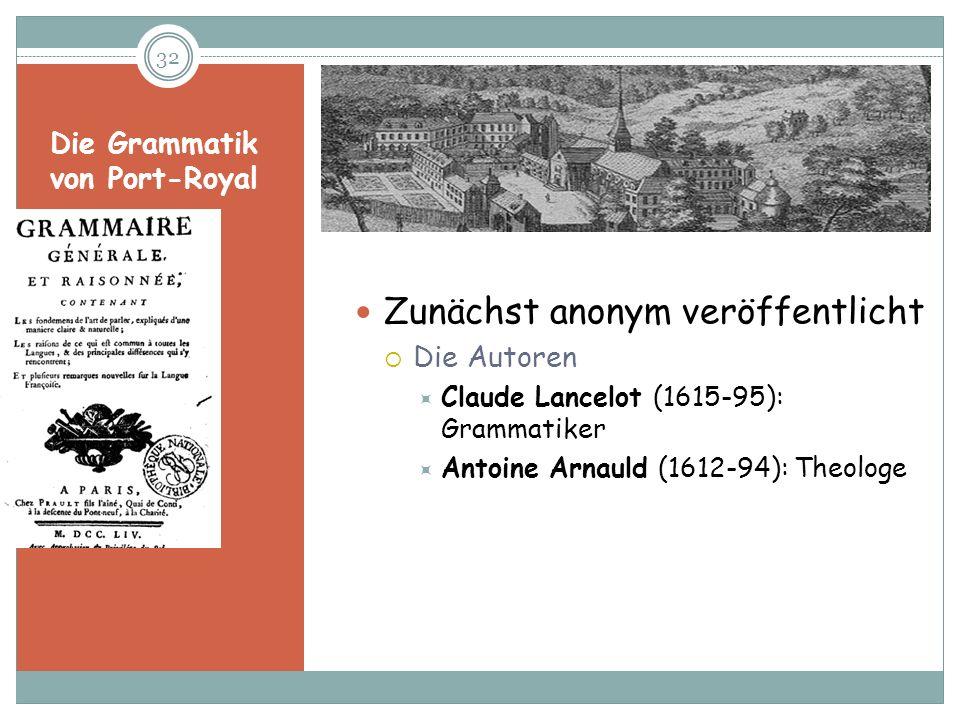 Die Grammatik von Port-Royal Zunächst anonym veröffentlicht Die Autoren Claude Lancelot (1615-95): Grammatiker Antoine Arnauld (1612-94): Theologe 32