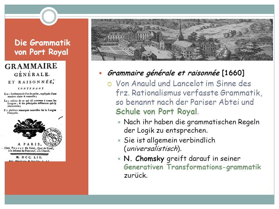 Die Grammatik von Port Royal Grammaire générale et raisonnée [1660] Von Anauld und Lancelot im Sinne des frz. Rationalismus verfasste Grammatik, so be