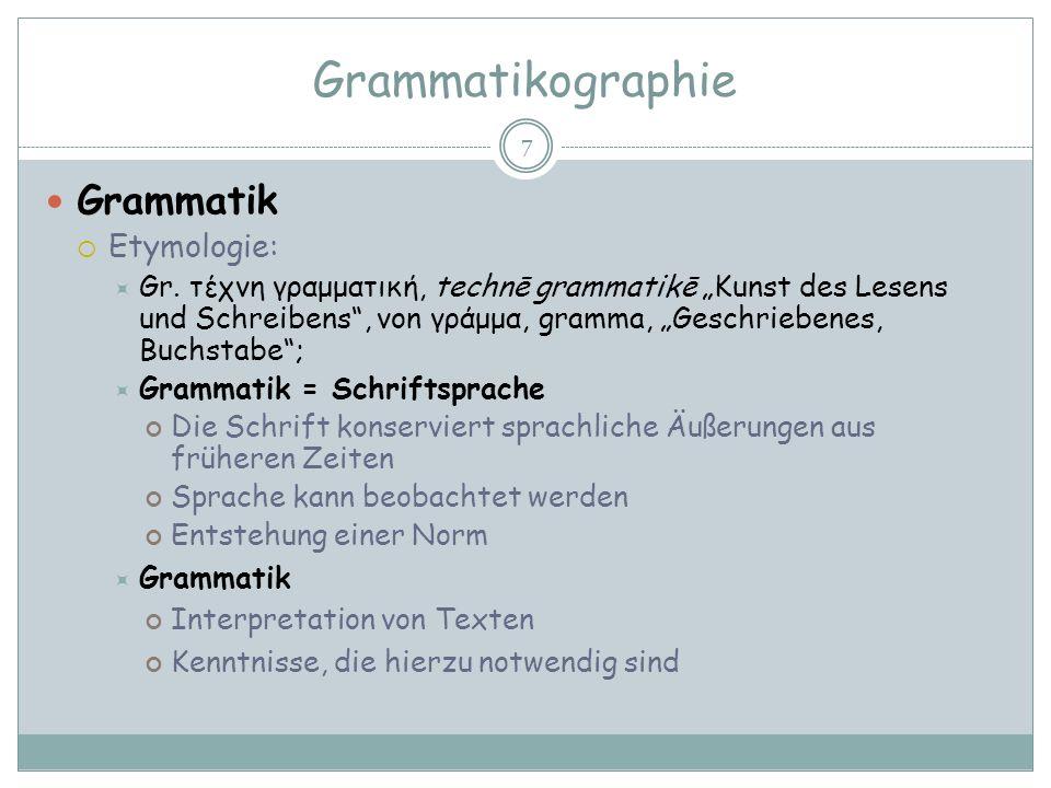 Grammatikographie 7 Grammatik Etymologie: Gr. τέχνη γραμματική, technē grammatikē Kunst des Lesens und Schreibens, von γράμμα, gramma, Geschriebenes,