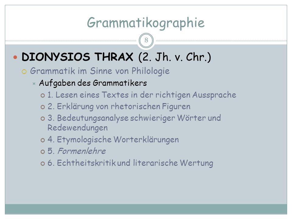 Grammatikographie 8 DIONYSIOS THRAX (2. Jh. v. Chr.) Grammatik im Sinne von Philologie Aufgaben des Grammatikers 1. Lesen eines Textes in der richtige
