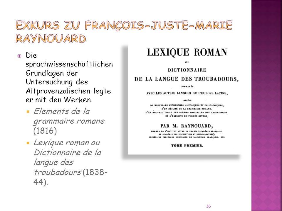 Die sprachwissenschaftlichen Grundlagen der Untersuchung des Altprovenzalischen legte er mit den Werken Elements de la grammaire romane (1816) Lexique roman ou Dictionnaire de la langue des troubadours (1838- 44).
