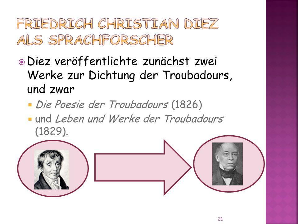 Diez veröffentlichte zunächst zwei Werke zur Dichtung der Troubadours, und zwar Die Poesie der Troubadours (1826) und Leben und Werke der Troubadours (1829).