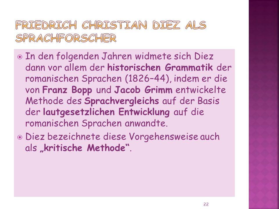 In den folgenden Jahren widmete sich Diez dann vor allem der historischen Grammatik der romanischen Sprachen (1826–44), indem er die von Franz Bopp und Jacob Grimm entwickelte Methode des Sprachvergleichs auf der Basis der lautgesetzlichen Entwicklung auf die romanischen Sprachen anwandte.