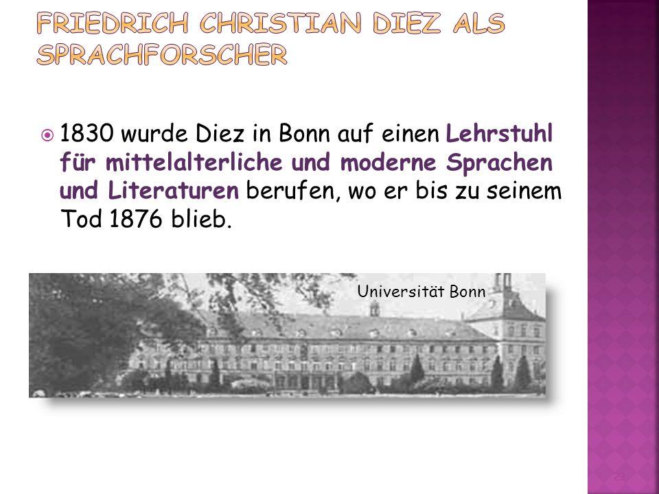 1830 wurde Diez in Bonn auf einen Lehrstuhl für mittelalterliche und moderne Sprachen und Literaturen berufen, wo er bis zu seinem Tod 1876 blieb.