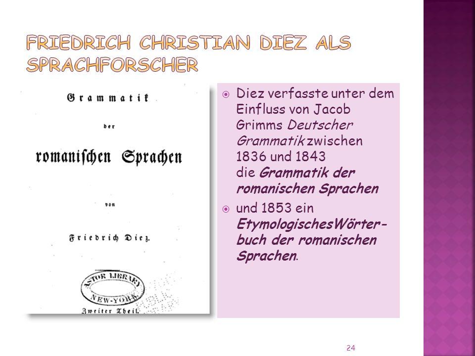 Diez verfasste unter dem Einfluss von Jacob Grimms Deutscher Grammatik zwischen 1836 und 1843 die Grammatik der romanischen Sprachen und 1853 ein EtymologischesWörter- buch der romanischen Sprachen.
