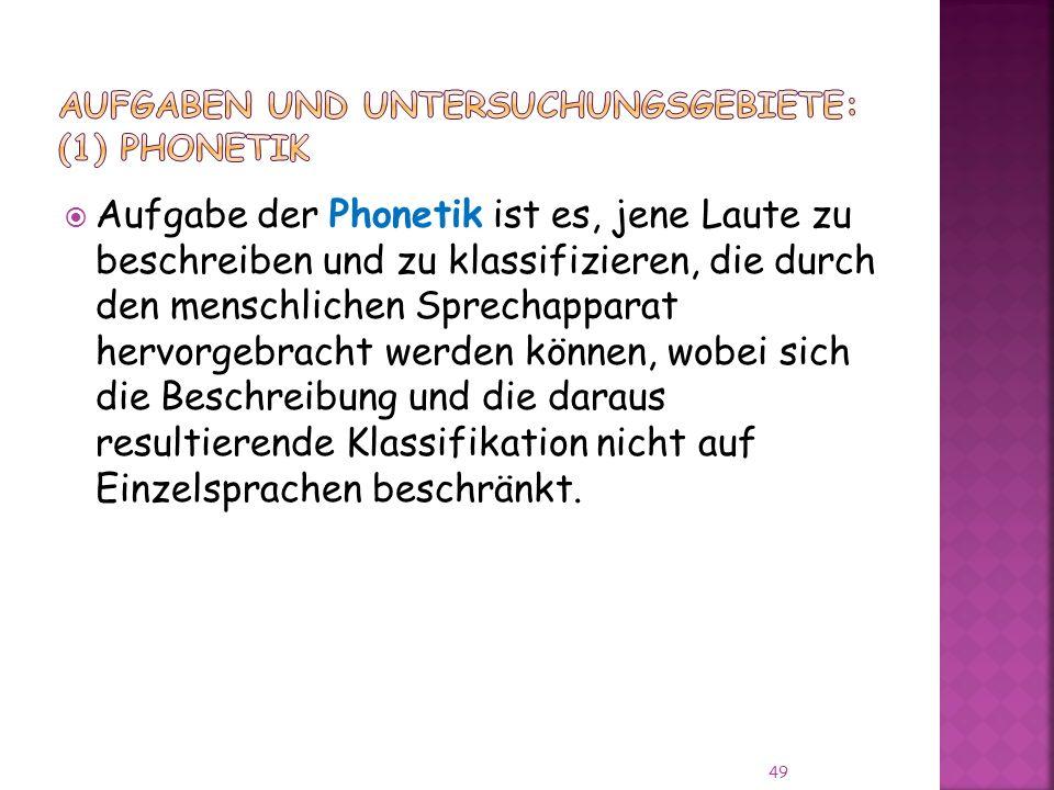 49 Aufgabe der Phonetik ist es, jene Laute zu beschreiben und zu klassifizieren, die durch den menschlichen Sprechapparat hervorgebracht werden können, wobei sich die Beschreibung und die daraus resultierende Klassifikation nicht auf Einzelsprachen beschränkt.