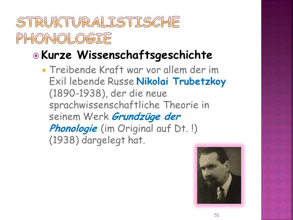 51 Kurze Wissenschaftsgeschichte Treibende Kraft war vor allem der im Exil lebende Russe Nikolai Trubetzkoy (1890-1938), der die neue sprachwissenschaftliche Theorie in seinem Werk Grundzüge der Phonologie (im Original auf Dt.