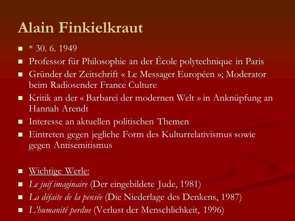 Alain Finkielkraut * 30. 6. 1949 Professor für Philosophie an der École polytechnique in Paris Gründer der Zeitschrift « Le Messager Européen »; Moder