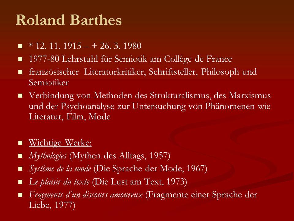 Roland Barthes * 12. 11. 1915 – + 26. 3. 1980 1977-80 Lehrstuhl für Semiotik am Collège de France französischer Literaturkritiker, Schriftsteller, Phi
