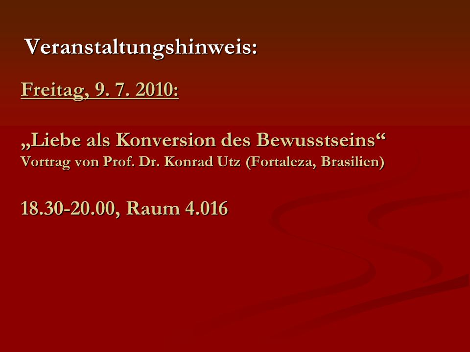 Freitag, 9. 7. 2010: Liebe als Konversion des Bewusstseins Vortrag von Prof. Dr. Konrad Utz (Fortaleza, Brasilien) 18.30-20.00, Raum 4.016 Veranstaltu