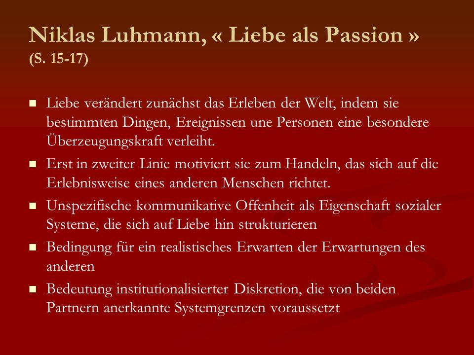 Niklas Luhmann, « Liebe als Passion » (S. 15-17) Liebe verändert zunächst das Erleben der Welt, indem sie bestimmten Dingen, Ereignissen une Personen