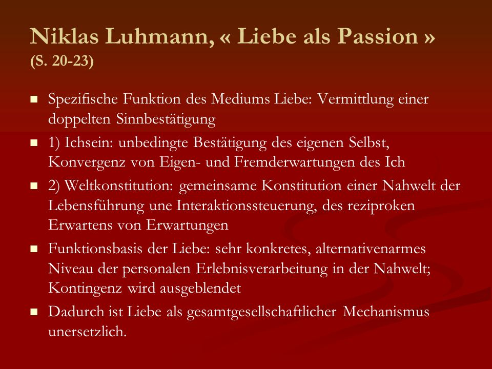 Niklas Luhmann, « Liebe als Passion » (S. 20-23) Spezifische Funktion des Mediums Liebe: Vermittlung einer doppelten Sinnbestätigung 1) Ichsein: unbed