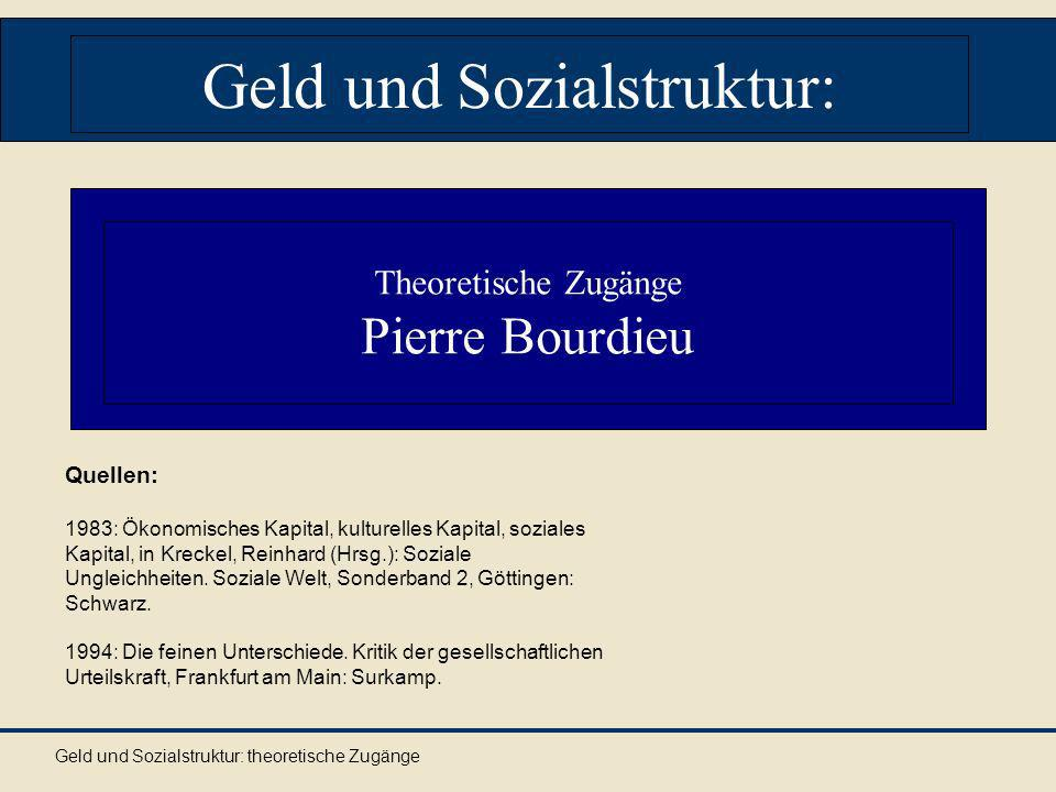 Geld und Sozialstruktur: theoretische Zugänge Geld und Sozialstruktur: Quellen: 1983: Ökonomisches Kapital, kulturelles Kapital, soziales Kapital, in Kreckel, Reinhard (Hrsg.): Soziale Ungleichheiten.
