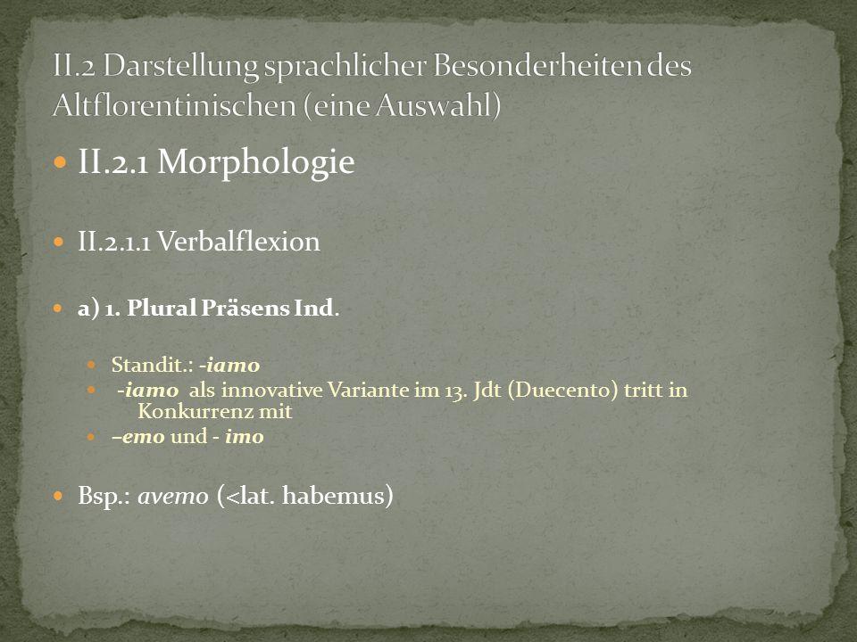 II.2.1 Morphologie II.2.1.1 Verbalflexion a) 1. Plural Präsens Ind. Standit.: -iamo -iamo als innovative Variante im 13. Jdt (Duecento) tritt in Konku