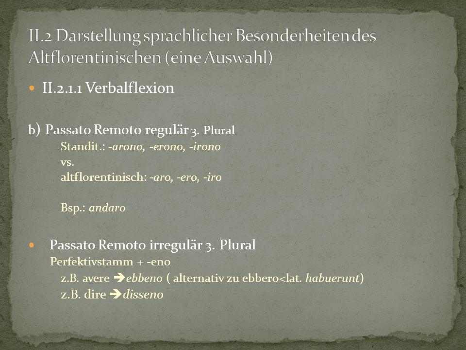 II.2.1.1 Verbalflexion b ) Passato Remoto regulär 3. Plural Standit.: -arono, -erono, -irono vs. altflorentinisch: -aro, -ero, -iro Bsp.: andaro Passa