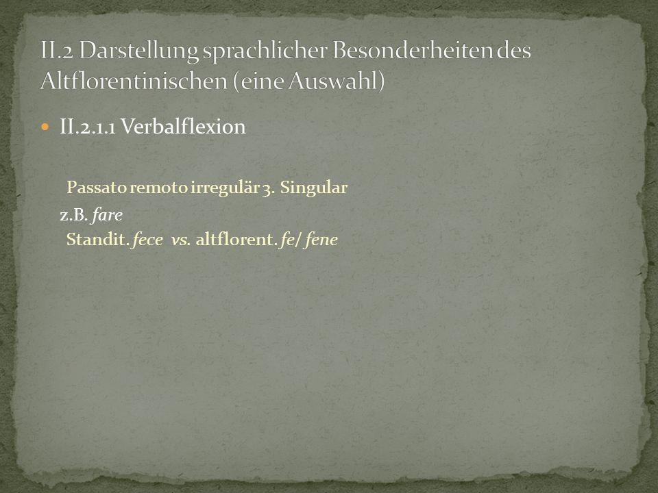II.2.1.1 Verbalflexion Passato remoto irregulär 3. Singular z.B. fare Standit. fece vs. altflorent. fe/ fene