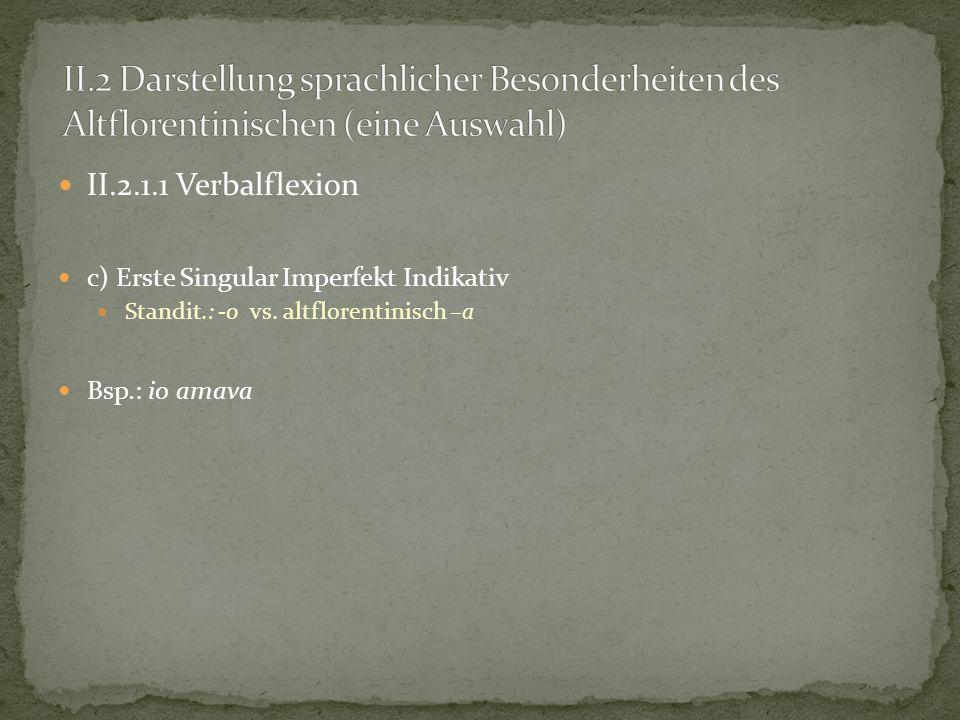 II.2.1.1 Verbalflexion c) Erste Singular Imperfekt Indikativ Standit.: -o vs. altflorentinisch –a Bsp.: io amava