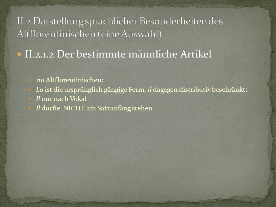 II.2.1.2 Der bestimmte männliche Artikel Im Altflorentinischen: Lo ist die ursprünglich gängige Form, il dagegen distributiv beschränkt: Il nur nach V