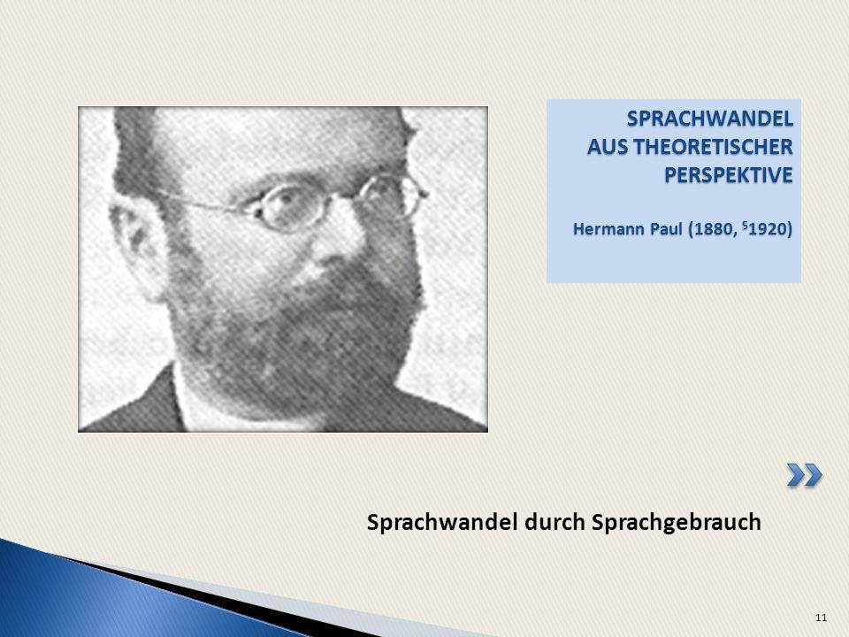 SPRACHWANDEL AUS THEORETISCHER PERSPEKTIVE Hermann Paul (1880, 5 1920) 11 Sprachwandel durch Sprachgebrauch