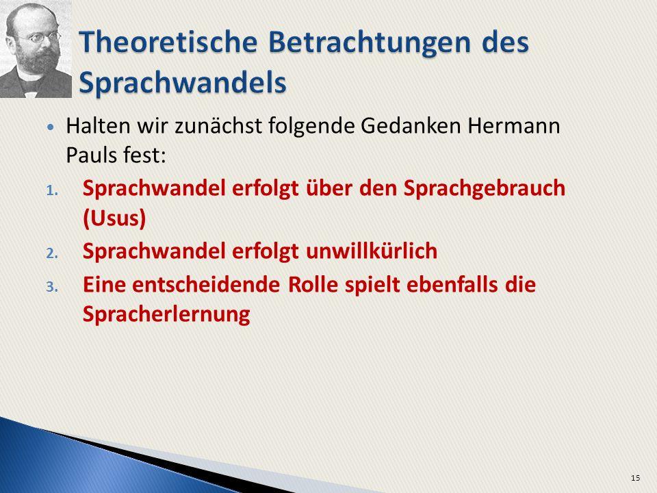 Halten wir zunächst folgende Gedanken Hermann Pauls fest: 1. Sprachwandel erfolgt über den Sprachgebrauch (Usus) 2. Sprachwandel erfolgt unwillkürlich
