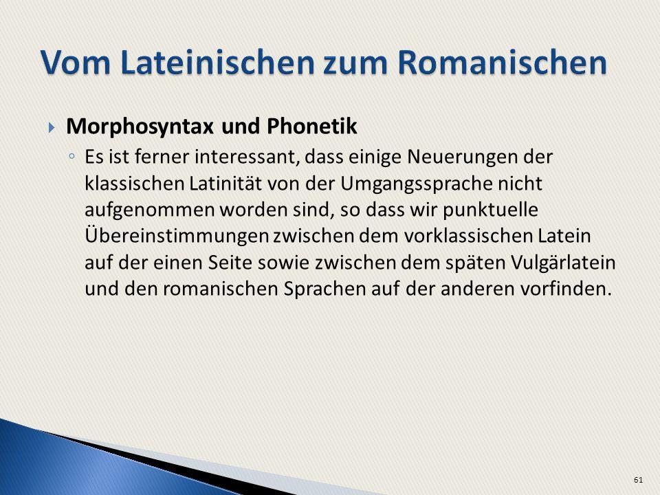 Morphosyntax und Phonetik Es ist ferner interessant, dass einige Neuerungen der klassischen Latinität von der Umgangssprache nicht aufgenommen worden