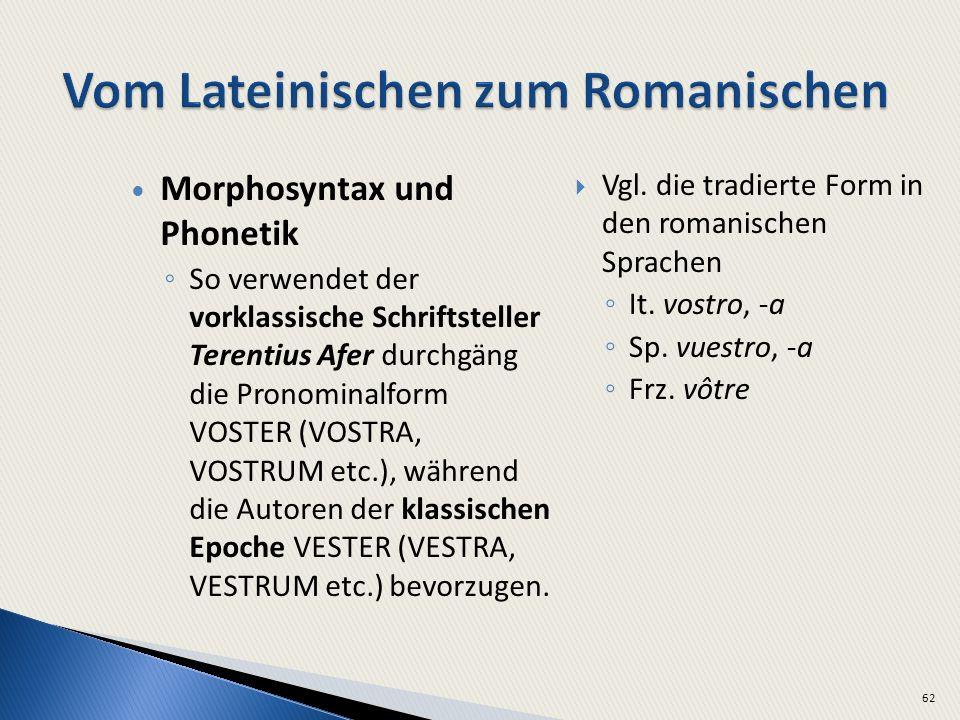 Morphosyntax und Phonetik So verwendet der vorklassische Schriftsteller Terentius Afer durchgäng die Pronominalform VOSTER (VOSTRA, VOSTRUM etc.), während die Autoren der klassischen Epoche VESTER (VESTRA, VESTRUM etc.) bevorzugen.