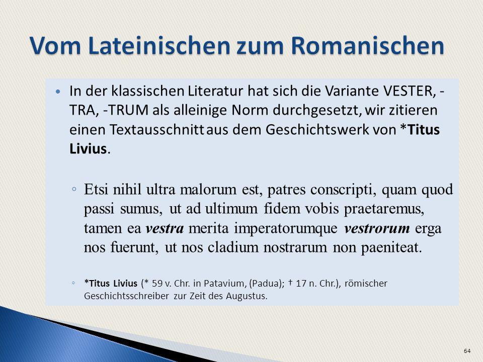 In der klassischen Literatur hat sich die Variante VESTER, - TRA, -TRUM als alleinige Norm durchgesetzt, wir zitieren einen Textausschnitt aus dem Geschichtswerk von *Titus Livius.