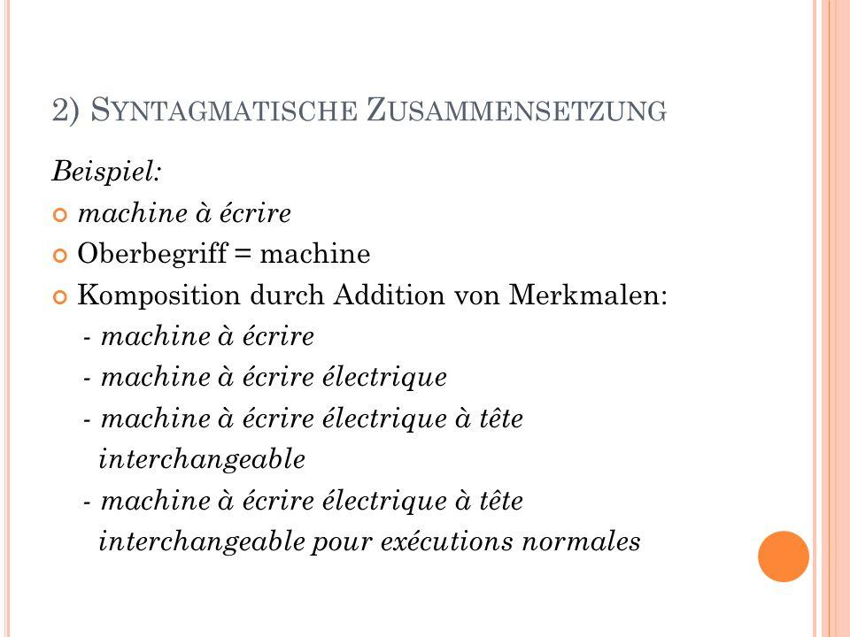2) S YNTAGMATISCHE Z USAMMENSETZUNG Beispiel: machine à écrire Oberbegriff = machine Komposition durch Addition von Merkmalen: - machine à écrire - ma
