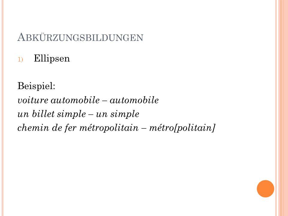 A BKÜRZUNGSBILDUNGEN 1) Ellipsen Beispiel: voiture automobile – automobile un billet simple – un simple chemin de fer métropolitain – métro[politain]