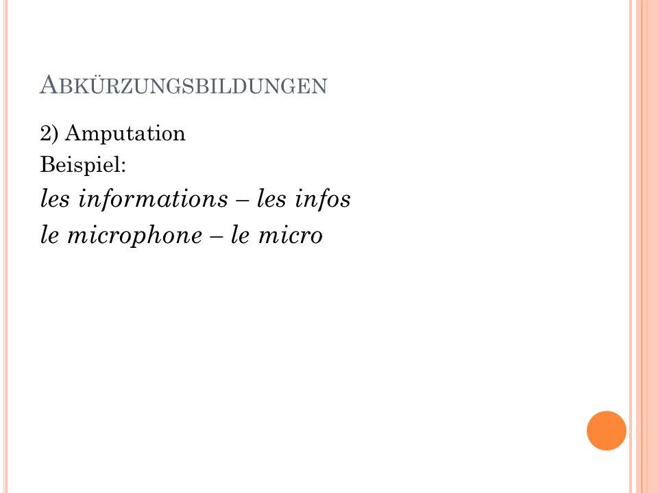 A BKÜRZUNGSBILDUNGEN 2) Amputation Beispiel: les informations – les infos le microphone – le micro