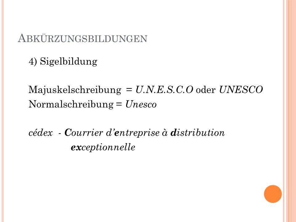 A BKÜRZUNGSBILDUNGEN 4) Sigelbildung Majuskelschreibung = U.N.E.S.C.O oder UNESCO Normalschreibung = Unesco cédex - C ourrier d e ntreprise à d istrib
