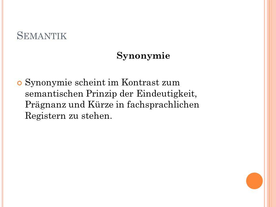 S EMANTIK Synonymie Synonymie scheint im Kontrast zum semantischen Prinzip der Eindeutigkeit, Prägnanz und Kürze in fachsprachlichen Registern zu steh