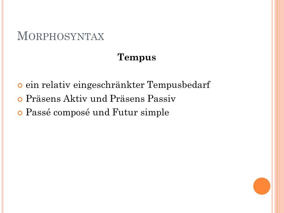 M ORPHOSYNTAX Tempus ein relativ eingeschränkter Tempusbedarf Präsens Aktiv und Präsens Passiv Passé composé und Futur simple