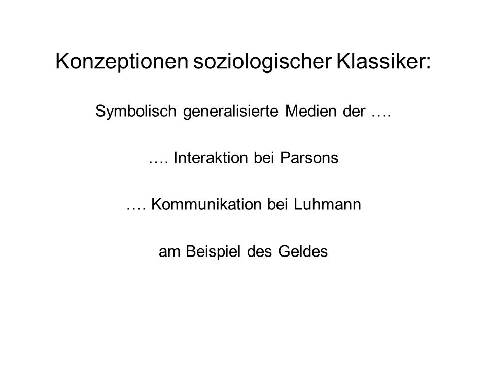 Konzeptionen soziologischer Klassiker: Symbolisch generalisierte Medien der …. …. Interaktion bei Parsons …. Kommunikation bei Luhmann am Beispiel des
