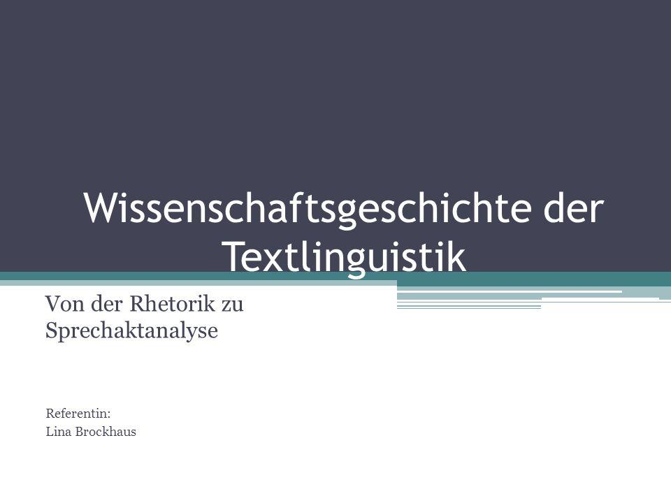 Wissenschaftsgeschichte der Textlinguistik Von der Rhetorik zu Sprechaktanalyse Referentin: Lina Brockhaus