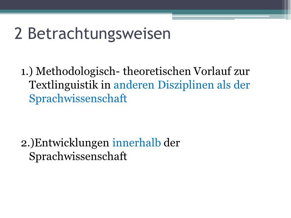 2 Betrachtungsweisen 1.) Methodologisch- theoretischen Vorlauf zur Textlinguistik in anderen Disziplinen als der Sprachwissenschaft 2.)Entwicklungen i