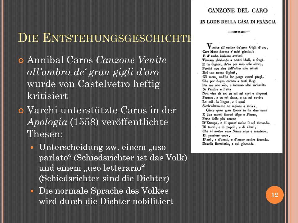 D IE E NTSTEHUNGSGESCHICHTE 12 Annibal Caros Canzone Venite allombra de gran gigli doro wurde von Castelvetro heftig kritisiert Varchi unterstützte Caros in der Apologia (1558) veröffentlichte Thesen: Unterscheidung zw.