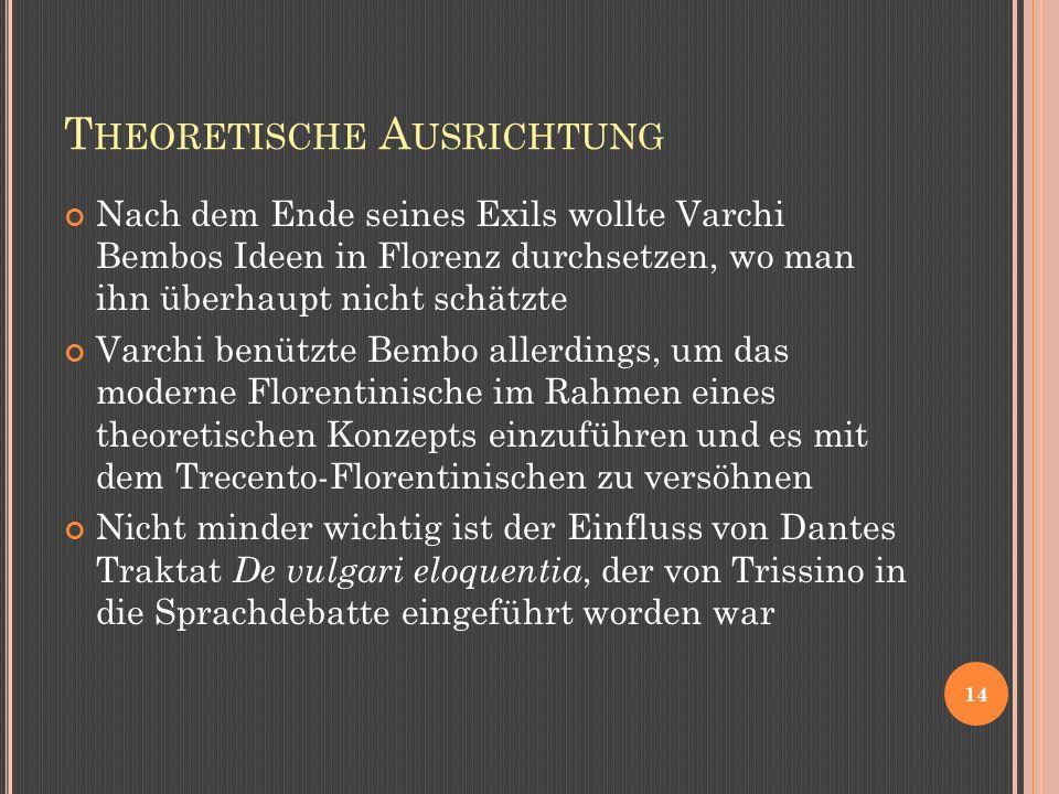 T HEORETISCHE A USRICHTUNG Nach dem Ende seines Exils wollte Varchi Bembos Ideen in Florenz durchsetzen, wo man ihn überhaupt nicht schätzte Varchi benützte Bembo allerdings, um das moderne Florentinische im Rahmen eines theoretischen Konzepts einzuführen und es mit dem Trecento-Florentinischen zu versöhnen Nicht minder wichtig ist der Einfluss von Dantes Traktat De vulgari eloquentia, der von Trissino in die Sprachdebatte eingeführt worden war 14