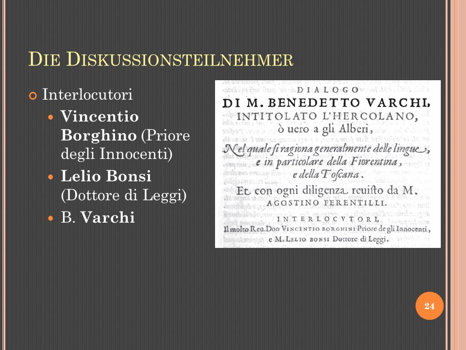D IE D ISKUSSIONSTEILNEHMER 24 Interlocutori Vincentio Borghino (Priore degli Innocenti) Lelio Bonsi (Dottore di Leggi) B.