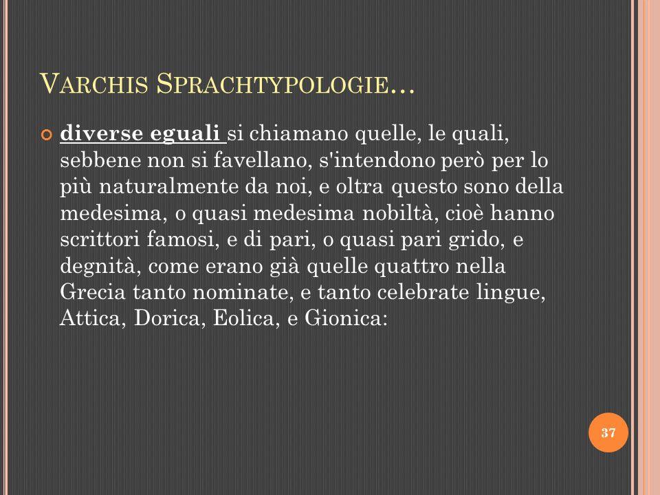 V ARCHIS S PRACHTYPOLOGIE … diverse eguali si chiamano quelle, le quali, sebbene non si favellano, s intendono però per lo più naturalmente da noi, e oltra questo sono della medesima, o quasi medesima nobiltà, cioè hanno scrittori famosi, e di pari, o quasi pari grido, e degnità, come erano già quelle quattro nella Grecia tanto nominate, e tanto celebrate lingue, Attica, Dorica, Eolica, e Gionica: 37
