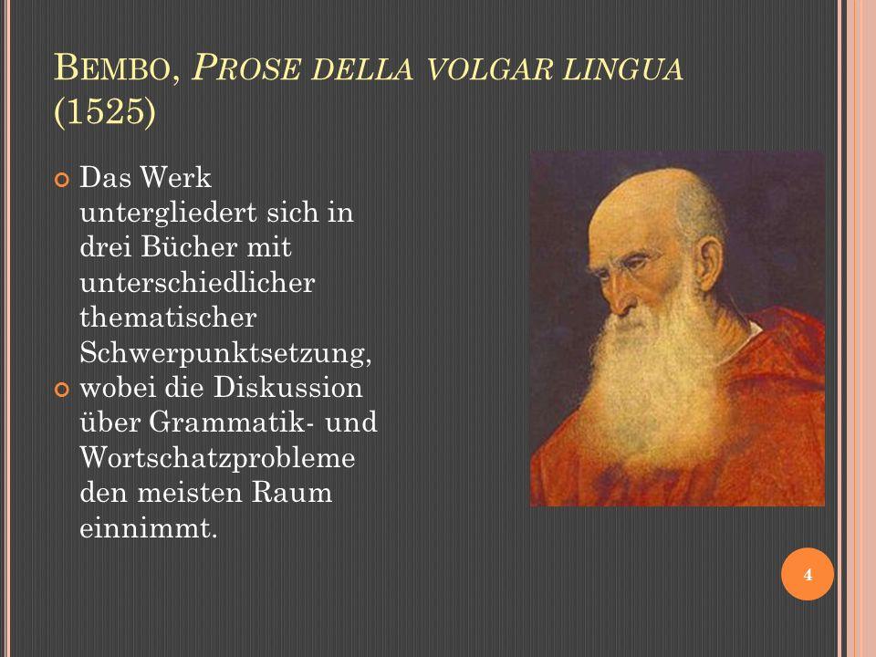 B EMBO, P ROSE DELLA VOLGAR LINGUA (1525) 4 Das Werk untergliedert sich in drei Bücher mit unterschiedlicher thematischer Schwerpunktsetzung, wobei die Diskussion über Grammatik- und Wortschatzprobleme den meisten Raum einnimmt.