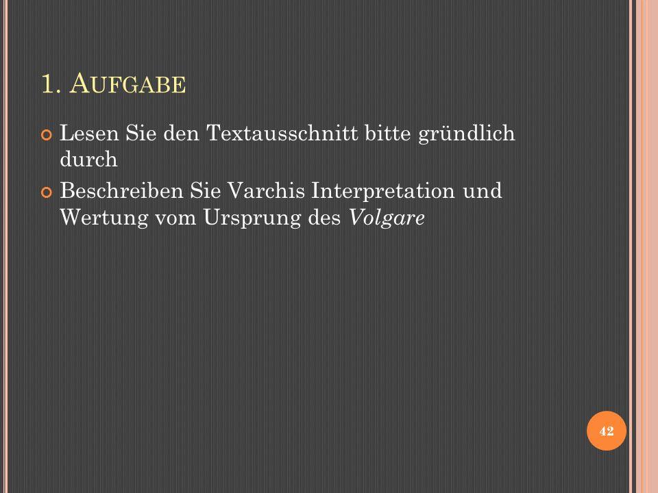 1. A UFGABE Lesen Sie den Textausschnitt bitte gründlich durch Beschreiben Sie Varchis Interpretation und Wertung vom Ursprung des Volgare 42