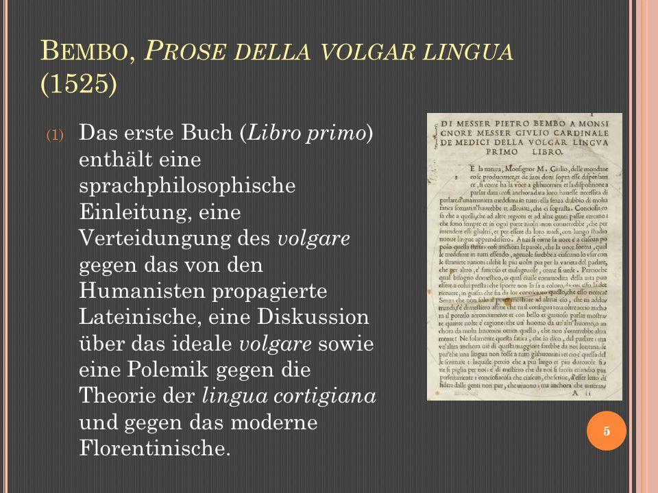 B EMBO, P ROSE DELLA VOLGAR LINGUA (1525) 5 (1) Das erste Buch ( Libro primo ) enthält eine sprachphilosophische Einleitung, eine Verteidungung des volgare gegen das von den Humanisten propagierte Lateinische, eine Diskussion über das ideale volgare sowie eine Polemik gegen die Theorie der lingua cortigiana und gegen das moderne Florentinische.