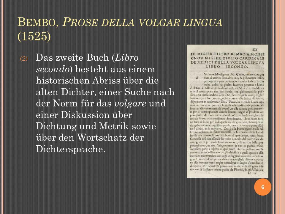 B EMBO, P ROSE DELLA VOLGAR LINGUA (1525) 6 (2) Das zweite Buch ( Libro secondo ) besteht aus einem historischen Abriss über die alten Dichter, einer Suche nach der Norm für das volgare und einer Diskussion über Dichtung und Metrik sowie über den Wortschatz der Dichtersprache.