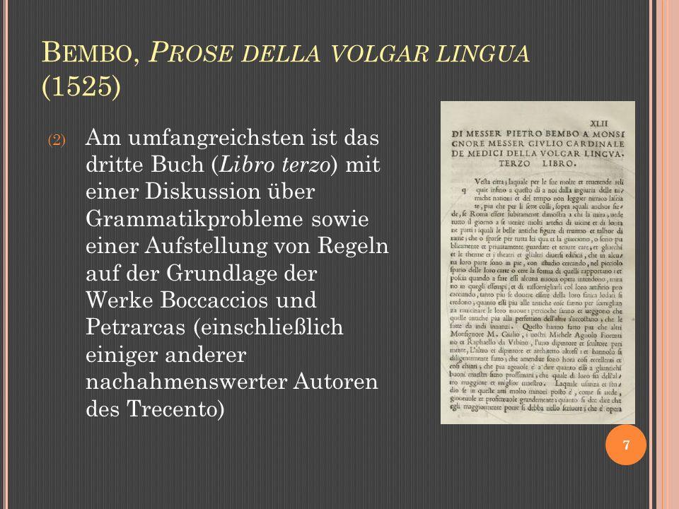 B EMBO, P ROSE DELLA VOLGAR LINGUA (1525) 7 (2) Am umfangreichsten ist das dritte Buch ( Libro terzo ) mit einer Diskussion über Grammatikprobleme sowie einer Aufstellung von Regeln auf der Grundlage der Werke Boccaccios und Petrarcas (einschließlich einiger anderer nachahmenswerter Autoren des Trecento)
