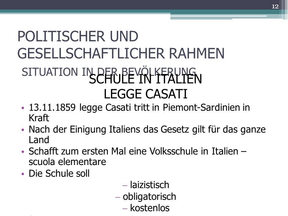 POLITISCHER UND GESELLSCHAFTLICHER RAHMEN SITUATION IN DER BEVÖLKERUNG SCHULE IN ITALIEN LEGGE CASATI 13.11.1859 legge Casati tritt in Piemont-Sardinien in Kraft Nach der Einigung Italiens das Gesetz gilt für das ganze Land Schafft zum ersten Mal eine Volksschule in Italien – scuola elementare Die Schule soll laizistisch obligatorisch kostenlos sein.