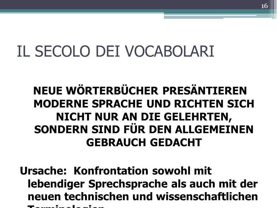 IL SECOLO DEI VOCABOLARI NEUE WÖRTERBÜCHER PRESÄNTIEREN MODERNE SPRACHE UND RICHTEN SICH NICHT NUR AN DIE GELEHRTEN, SONDERN SIND FÜR DEN ALLGEMEINEN GEBRAUCH GEDACHT Ursache: Konfrontation sowohl mit lebendiger Sprechsprache als auch mit der neuen technischen und wissenschaftlichen Terminologien 16